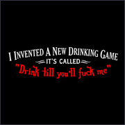 I INVENTED A NEW DRINKING GAME - ITS CALLED DRINK TILL YOU'LL FUCK ME