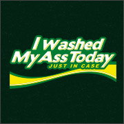 I WASHED MY ASS TODAY - JUST IN CASE