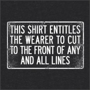 THIS SHIRT ENTITLES THE WEARER TO CUT TO THE FRONT OF ANY AND ALL LINES
