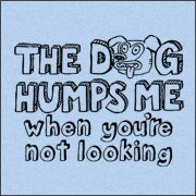 THE DOG HUMPS ME WHEN YOU'RE NOT LOOKING