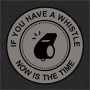 IF YOU HAVE A WHISTLE NOW IS THE TIME