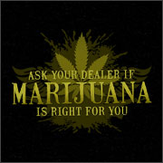 ASK YOUR DEALER IF MARIJUANA IS RIGHT FOR YOU