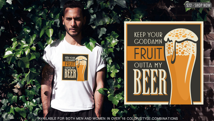 KEEP YOUR GODDAMN FRUIT OUTTA MY BEER
