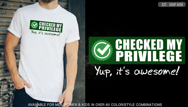 CHECKED MY PRIVILEGE. YUP, IT'S AWESOME!