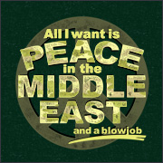 ALL I WANT IS PEACE IN THE MIDDLE EAST (AND A BLOWJOB)