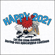 HAPPY 2021 - LET THE APOCALYPSE CONTINUE