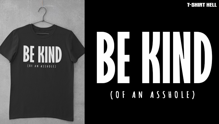 BE KIND (OF AN ASSHOLE)