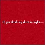 IF YOU THINK MY SHIRT IS TIGHT...