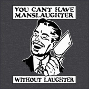 YOU CANT HAVE MANSLAUGHTER WITHOUT LAUGHTER