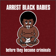 ARREST BLACK BABIES BEFORE THEY BECOME CRIMINALS