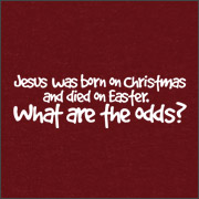 JESUS WAS BORN ON CHRISTMAS AND DIED ON EASTER - WHAT ARE THE ODDS?