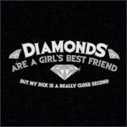 DIAMONDS ARE A GIRL'S BEST FRIEND - BUT MY DICK IS A REALLY CLOSE SECOND