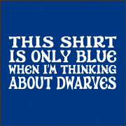 THIS SHIRT IS ONLY BLUE WHEN I'M THINKING ABOUT DWARVES