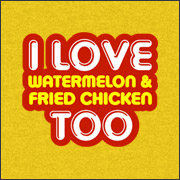 I LOVE WATERMELON & FRIED CHICKEN TOO